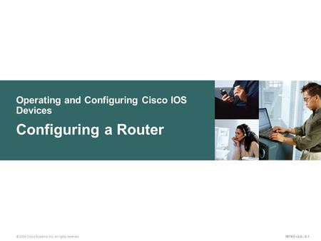 © 2004 Cisco Systems, Inc. All rights reserved. Operating and Configuring Cisco IOS Devices Configuring a Router INTRO v2.0—8-1.