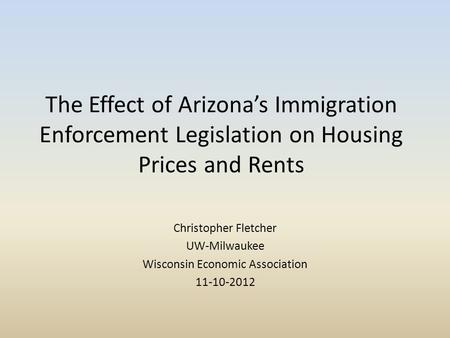 The Effect of Arizona's Immigration Enforcement Legislation on Housing Prices and Rents Christopher Fletcher UW-Milwaukee Wisconsin Economic Association.