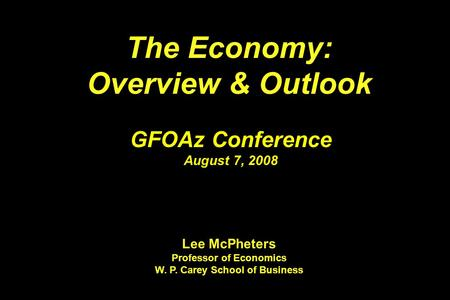 The Economy: Overview & Outlook The Economy: Overview & Outlook GFOAz Conference August 7, 2008 Lee McPheters Professor of Economics W. P. Carey School.