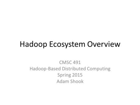 Hadoop Ecosystem Overview CMSC 491 Hadoop-Based Distributed Computing Spring 2015 Adam Shook.