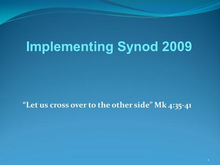 """Let us cross over to the other side"" Mk 4:35-41 1 Implementing Synod 2009."