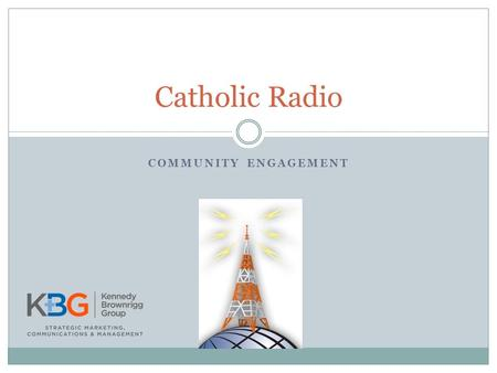 COMMUNITY ENGAGEMENT Catholic Radio. Community Engagement Concept of building awareness and relationships with Catholic organizations within your listening.