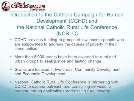 Introduction to the Catholic Campaign for Human Development (CCHD) and the National Catholic Rural Life Conference (NCRLC) CCHD provides funding to groups.
