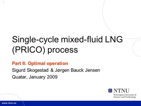 1 Single-cycle mixed-fluid LNG (PRICO) process Part II: Optimal operation Sigurd Skogestad & Jørgen Bauck Jensen Quatar, January 2009.