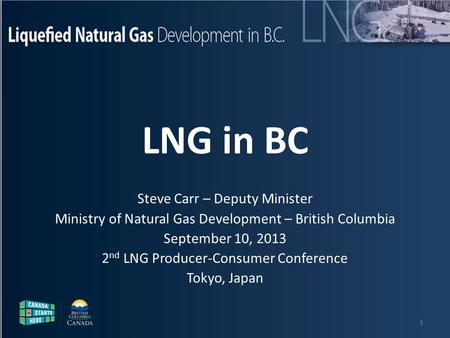 Liquefied Natural Gas Development in B.C. Steve Carr – Deputy Minister Ministry of Natural Gas Development – British Columbia September 10, 2013 2 nd LNG.