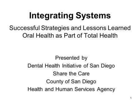 1 Integrating Systems Successful Strategies and Lessons Learned Oral Health as Part of Total Health Presented by Dental Health Initiative of San Diego.