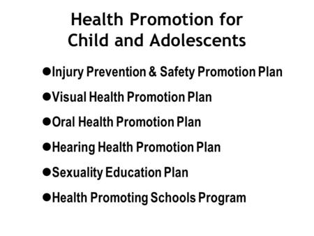 Health Promotion for Child and Adolescents Injury Prevention & Safety Promotion Plan Visual Health Promotion Plan Oral Health Promotion Plan Hearing Health.
