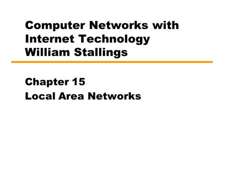 Computer <strong>Networks</strong> with Internet Technology William Stallings Chapter 15 Local Area <strong>Networks</strong>.