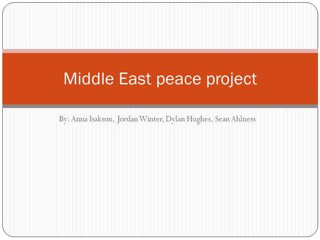 By: Anna Isakson, Jordan Winter, Dylan Hughes, Sean Ahlness Middle East peace project.