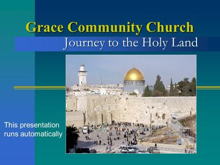 Journey to the Holy Land Grace Community Church This presentation runs automatically.