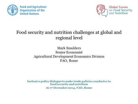 Food security and nutrition challenges at global and regional level Mark Smulders Senior Economist Agricultural Development Economics Division FAO, Rome.