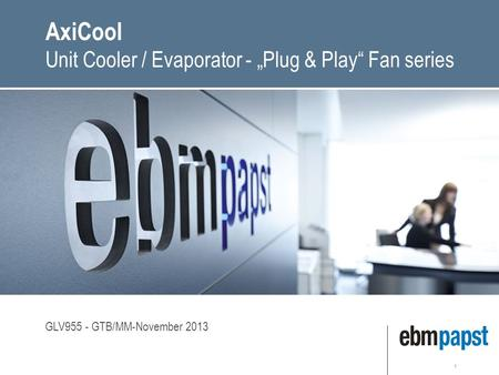 "1 AxiCool Unit Cooler / Evaporator - ""Plug & Play"" Fan series GLV955 - GTB/MM-November 2013."