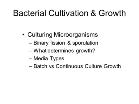 Bacterial Cultivation & Growth Culturing Microorganisms –Binary fission & sporulation –What determines growth? –Media Types –Batch vs Continuous Culture.