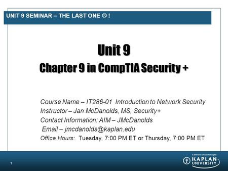 UNIT 9 SEMINAR – THE LAST ONE  ! Unit 9 Chapter 9 in CompTIA Security + 1 Course Name – IT286-01 Introduction to Network Security Instructor – Jan McDanolds,
