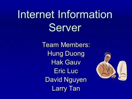 Internet Information Server Team Members: Hung Duong Hak Gauv Eric Luc David Nguyen Larry Tan.