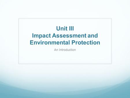 Unit III Impact Assessment and Environmental Protection An Introduction.
