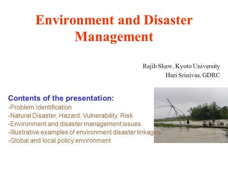 Environment and Disaster Management Rajib Shaw, Kyoto University Hari Srinivas, GDRC Contents of the presentation: -Problem Identification -Natural Disaster,