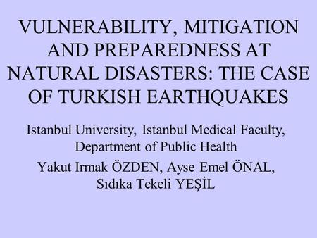 VULNERABILITY, MITIGATION AND PREPAREDNESS AT NATURAL DISASTERS: THE CASE OF TURKISH EARTHQUAKES Istanbul University, Istanbul Medical Faculty, Department.