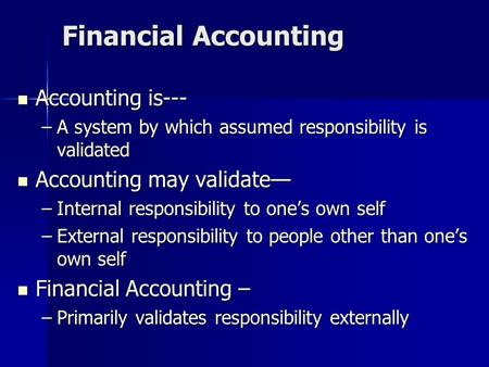 Financial Accounting Accounting is--- Accounting is--- –A system by which assumed responsibility is validated Accounting may validate— Accounting may validate—