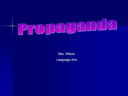 Mrs. Wilson Language Arts Propaganda *Techniques used to influence opinions, emotions, attitudes or behavior. *It appeals to the emotions not the intellect.
