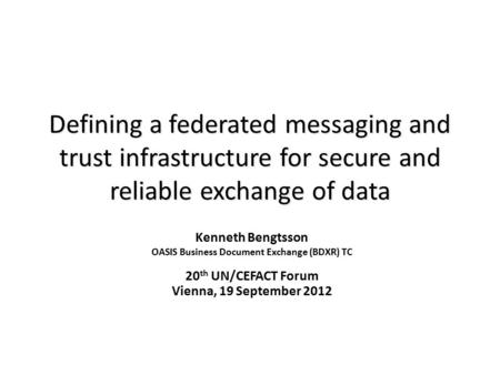 Defining a federated messaging and trust infrastructure for secure and reliable exchange of data Kenneth Bengtsson OASIS Business Document Exchange (BDXR)