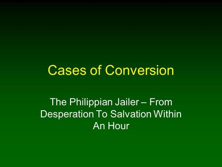 Cases of Conversion The Philippian Jailer – From Desperation To Salvation Within An Hour.