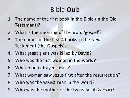 Bible Quiz 1.The name of the first book in the Bible (in the Old Testament)? 2.What is the meaning of the word 'gospel'? 3.The names of the first 4 books.