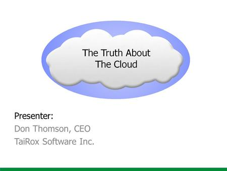 The Truth About The Cloud Presenter: Don Thomson, CEO TaiRox Software Inc.