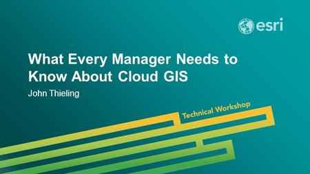 Esri UC 2014 | Technical Workshop | What Every Manager Needs to Know About Cloud GIS John Thieling.