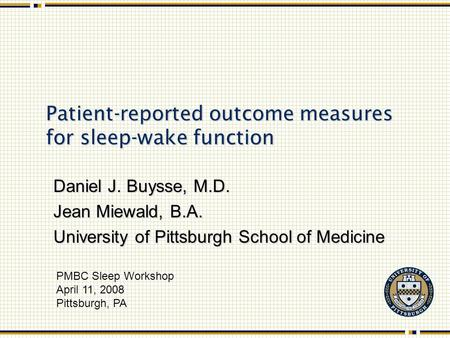 Patient-reported outcome measures for sleep-wake function Daniel J. Buysse, M.D. Jean Miewald, B.A. University of Pittsburgh School of Medicine PMBC Sleep.
