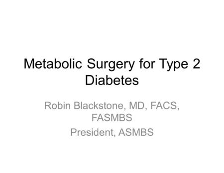 Metabolic Surgery for Type 2 Diabetes Robin Blackstone, MD, FACS, FASMBS President, ASMBS.