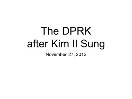 The DPRK after Kim Il Sung November 27, 2012. Review When did the ROK become a truly democratic country? (When did it have a peaceful transfer of power?)