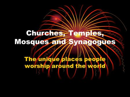 Churches, Temples, Mosques and Synagogues The unique places people worship around the world.