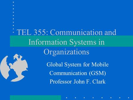 TEL 355: Communication and Information Systems in Organizations Global System for Mobile Communication (GSM) Professor John F. Clark.
