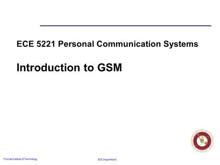 ECE Department Florida Institute of Technology ECE 5221 Personal Communication Systems Introduction to GSM.