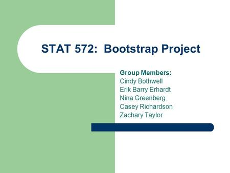 STAT 572: Bootstrap Project Group Members: Cindy Bothwell Erik Barry Erhardt Nina Greenberg Casey Richardson Zachary Taylor.