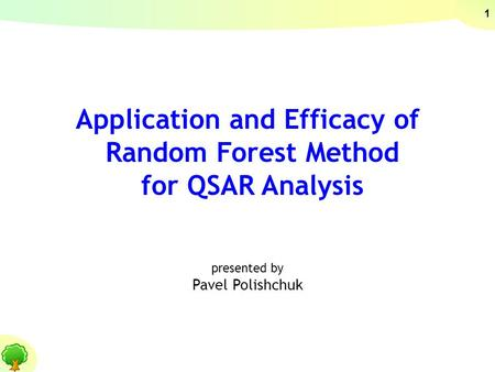 1 Application and Efficacy of Random Forest Method for QSAR Analysis presented by Pavel Polishchuk.