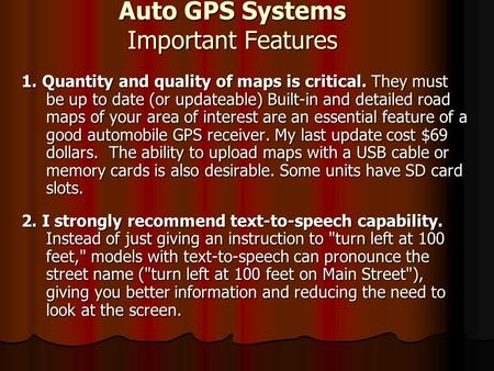 Auto GPS Systems Important Features 1. Quantity and quality of maps is critical. They must be up to date (or updateable) Built-in and detailed road maps.
