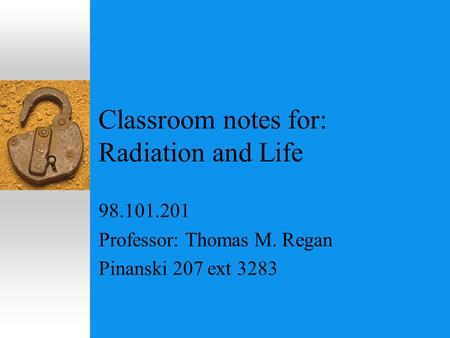 Classroom notes for: Radiation <strong>and</strong> <strong>Life</strong> 98.101.201 Professor: Thomas M. Regan Pinanski 207 ext 3283.