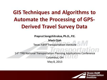 GIS Techniques and Algorithms to Automate the Processing of GPS- Derived Travel Survey Data Praprut Songchitruksa, Ph.D., P.E. Mark Ojah Texas A&M Transportation.