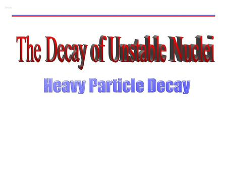 Decay. W. Udo Schröder, 2007 Alpha Decay 2 Nuclear Particle Instability-Decay Types There are many unstable nuclei - in nature Nuclear Science began with.