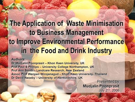 1 Presented by Mudjalin Poonprasit July 2 nd, 2006 The Application of Waste Minimisation to Business Management to Improve Environmental Performance in.