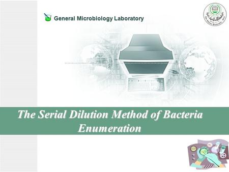 General Microbiology Laboratory The Serial Dilution Method of Bacteria Enumeration.