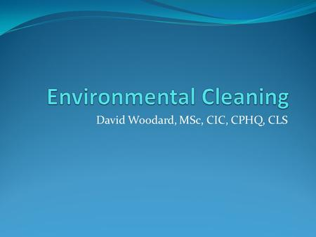 David Woodard, MSc, CIC, CPHQ, CLS. Objectives Discuss the role of environmental cleaning and disinfection in the prevention of HAIs. Identify evidence-based.