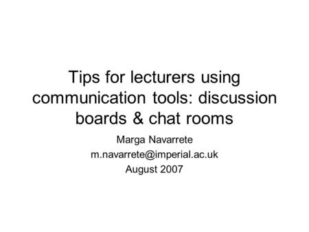 Tips for lecturers using communication tools: discussion boards & chat rooms Marga Navarrete August 2007.