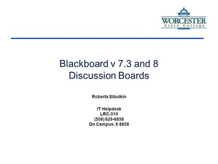 Blackboard v 7.3 and 8 Discussion Boards Roberta Sibulkin IT Helpdesk LRC-310 (508) 929-8856 On Campus: X 8856.