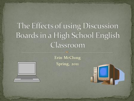 Erin McClung Spring, 2011. This action research project studied the effects of using online discussion boards versus face-to-face discussions in an eleventh.