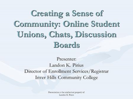 Presentation is the intellectual property of Landon K. Pirius Creating a Sense of Community: Online Student Unions, Chats, Discussion Boards Presenter: