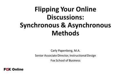 Flipping Your Online Discussions: Synchronous & Asynchronous Methods Carly Papenberg, M.A. Senior Associate Director, Instructional Design Fox School of.