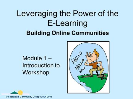 © Scottsdale Community College 2004-2005 Leveraging the Power of the E-Learning Building Online Communities Module 1 – Introduction to Workshop.